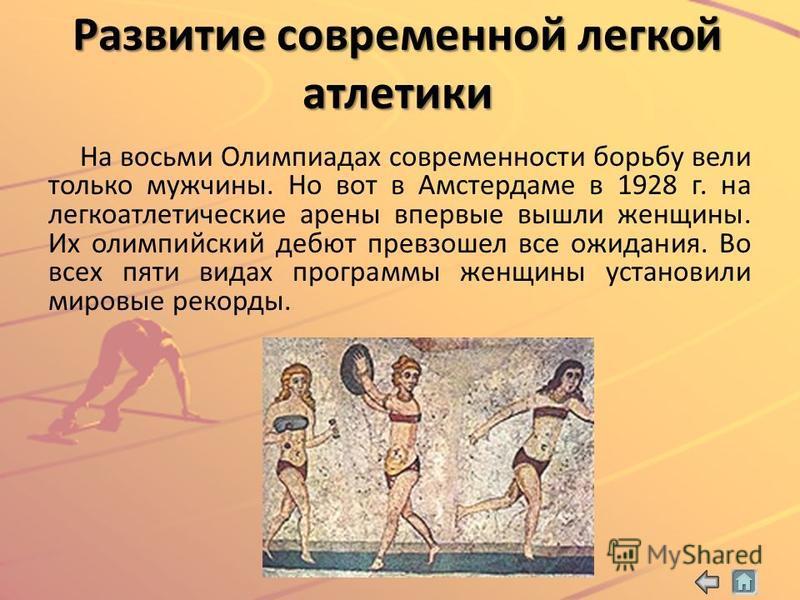 Развитие современной легкой атлетики На восьми Олимпиадах современности борьбу вели только мужчины. Но вот в Амстердаме в 1928 г. на легкоатлетические арены впервые вышли женщины. Их олимпийский дебют превзошел все ожидания. Во всех пяти видах програ