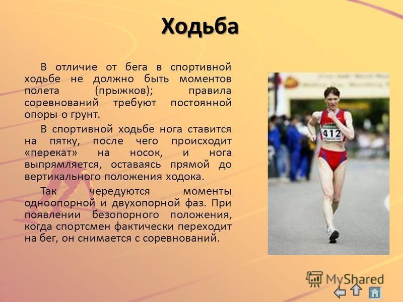 Ходьба В отличие от бега в спортивной ходьбе не должно быть моментов полета (прыжков); правила соревнований требуют постоянной опоры о грунт. В спортивной ходьбе нога ставится на пятку, после чего происходит «перекат» на носок, и нога выпрямляется, о