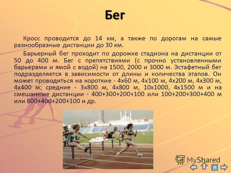 Бег Кросс проводится до 14 км, а также по дорогам на самые разнообразные дистанции до 30 км. Барьерный бег проходит по дорожке стадиона на дистанции от 50 до 400 м. Бег с препятствиями (с прочно установленными барьерами и ямой с водой) на 1500, 2000