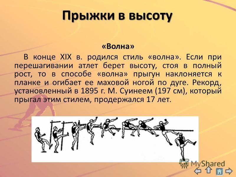 Прыжки в высоту «Волна» В конце XIX в. родился стиль «волна». Если при перешагивании атлет берет высоту, стоя в полный рост, то в способе «волна» прыгун наклоняется к планке и огибает ее маховой ногой по дуге. Рекорд, установленный в 1895 г. М. Суине