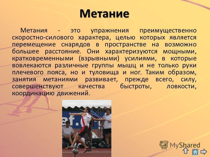 Метание Метания - это упражнения преимущественно скоростно-силового характера, целью которых является перемещение снарядов в пространстве на возможно большее расстояние. Они характеризуются мощными, кратковременными (взрывными) усилиями, в которые во