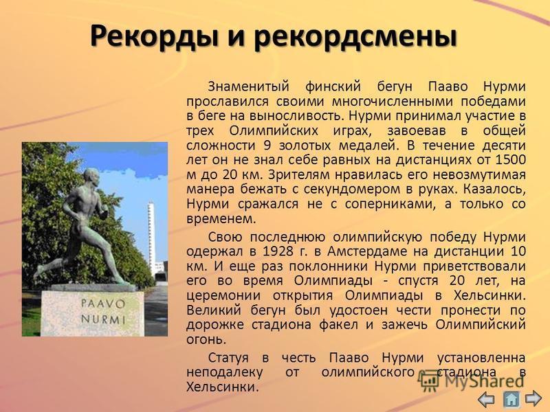 Рекорды и рекордсмены Знаменитый финский бегун Пааво Нурми прославился своими многочисленными победами в беге на выносливость. Нурми принимал участие в трех Олимпийских играх, завоевав в общей сложности 9 золотых медалей. В течение десяти лет он не з