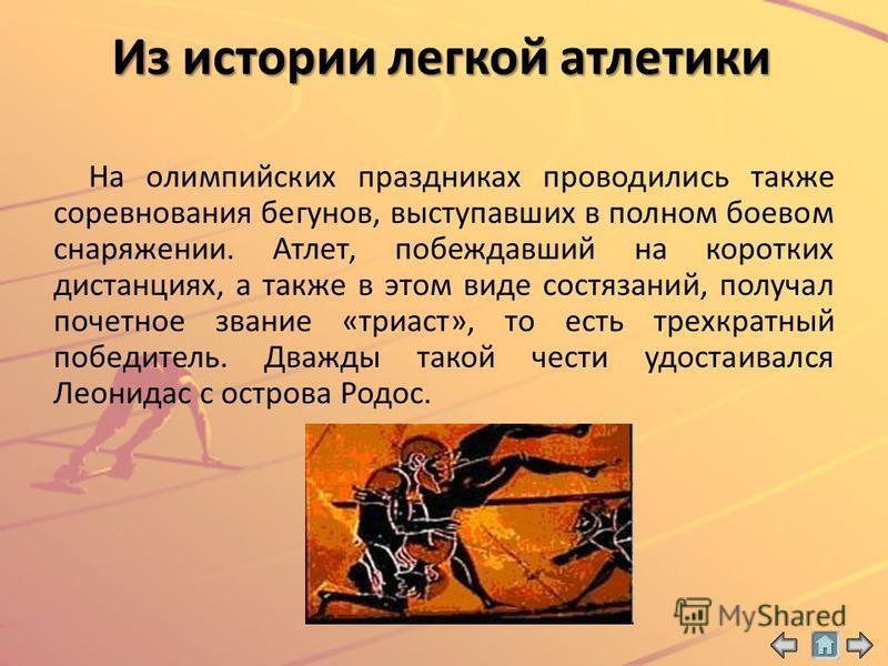 Из истории легкой атлетики На олимпийских праздниках проводились также соревнования бегунов, выступавших в полном боевом снаряжении. Атлет, побеждавший на коротких дистанциях, а также в этом виде состязаний, получал почетное звание «триаст», то есть