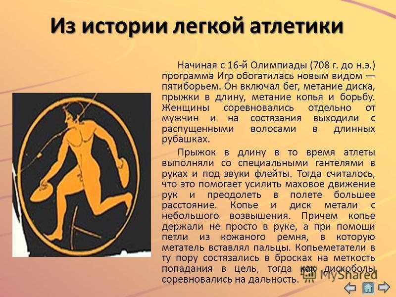 Начиная с 16-й Олимпиады (708 г. до н.э.) программа Игр обогатилась новым видом пятиборьем. Он включал бег, метание диска, прыжки в длину, метание копья и борьбу. Женщины соревновались отдельно от мужчин и на состязания выходили с распущенными волоса