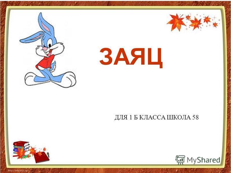 ДЛЯ 1 Б КЛАССА ШКОЛА 58 ЗАЯЦ