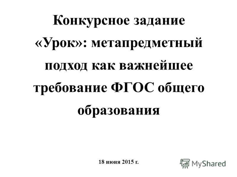 Конкурсное задание «Урок»: метапредметный подход как важнейшее требование ФГОС общего образования 18 июня 2015 г.