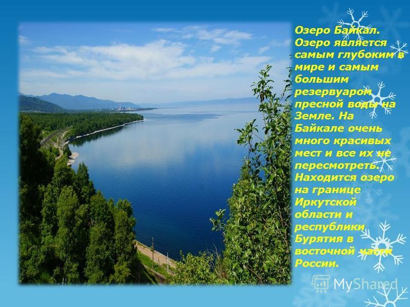 Озеро Байкал. Озеро является самым глубоким в мире и самым большим резервуаром пресной воды на Земле. На Байкале очень много красивых мест и все их не пересмотреть. Находится озеро на границе Иркутской области и республики Бурятия в восточной части Р