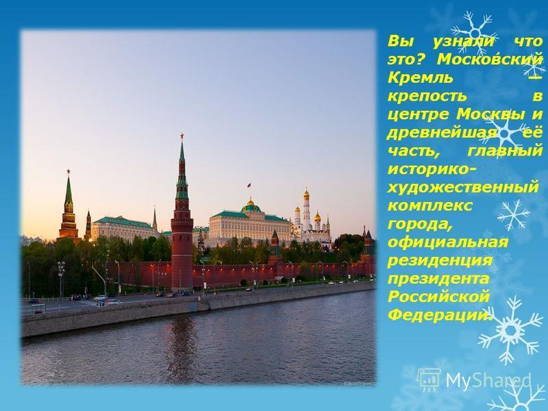 Вы узнали что это? Моско́вский Кремль крепость в центре Москвы и древнейшая её часть, главный историко- художественный комплекс города, официальная резиденция президента Российской Федерации.