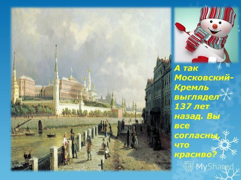 А так Московский- Кремль выглядел 137 лет назад. Вы все согласны, что красиво?