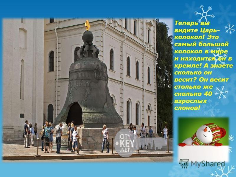 Теперь вы видите Царь- колокол! Это самый большой колокол в мире и находится он в кремле! А знаете сколько он весит? Он весит столько же сколько 40 взрослых слонов!