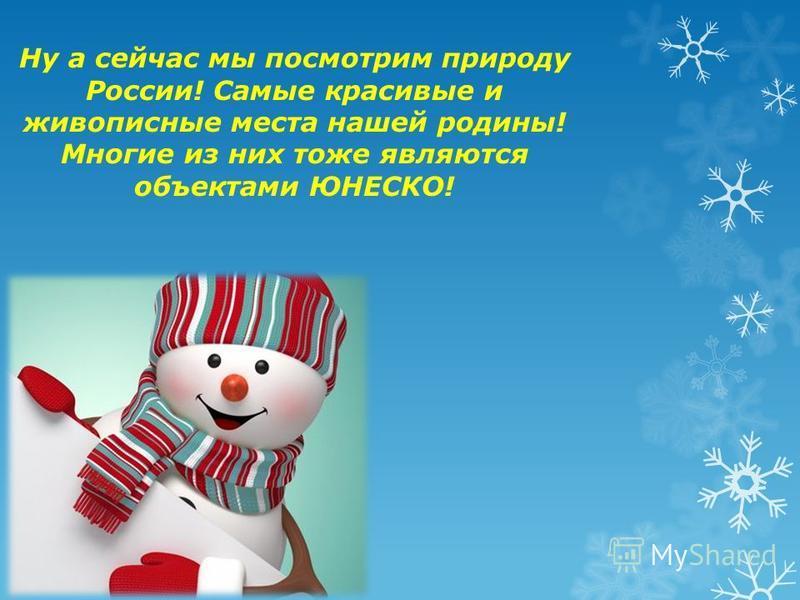 Ну а сейчас мы посмотрим природу России! Самые красивые и живописные места нашей родины! Многие из них тоже являются объектами ЮНЕСКО!