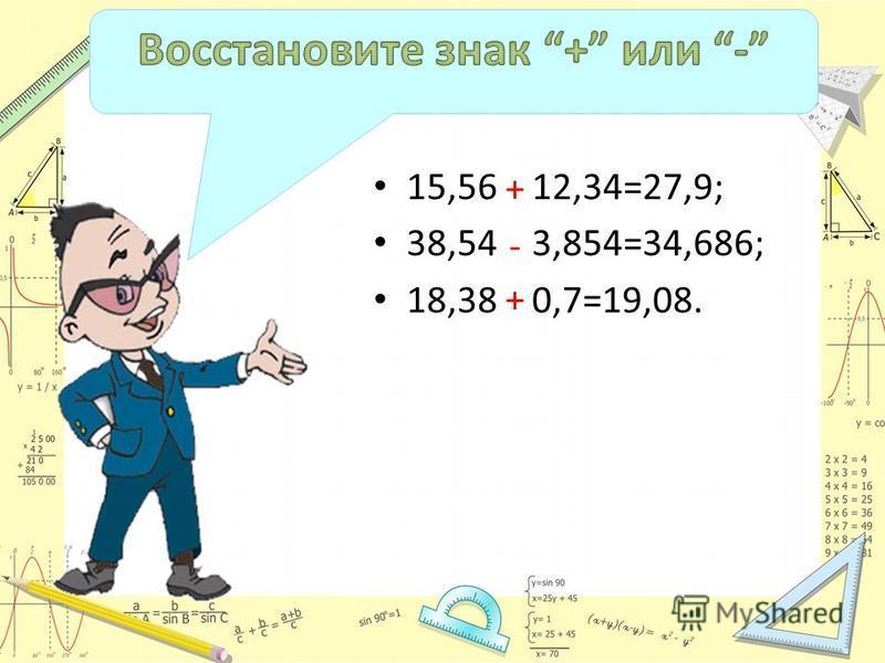 15,56 12,34=27,9; 38,54 3,854=34,686; 18,38 0,7=19,08. + + -