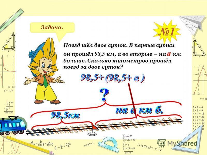 Задача. 1 Поезд шёл двое суток. В первые сутки он прошёл 98,5 к м, а во вторые – на а к м больше. Сколько километров прошёл поезд за двое суток?