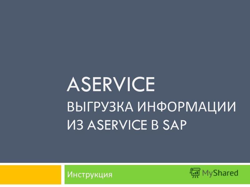 ASERVICE ВЫГРУЗКА ИНФОРМАЦИИ ИЗ ASERVICE В SAP Инструкция