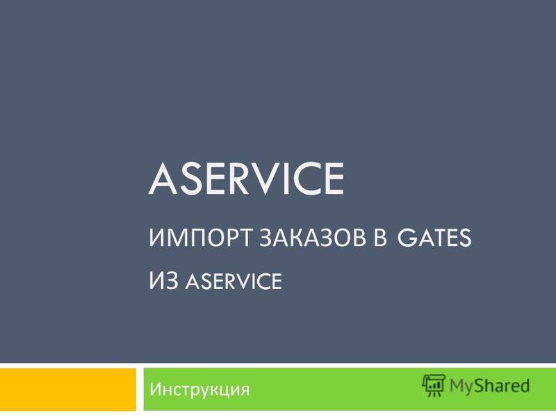 ASERVICE ИМПОРТ ЗАКАЗОВ В GATES ИЗ ASERVICE Инструкция