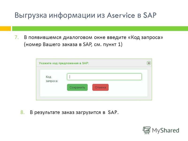 Выгрузка информации из Aservice в SAP 7. В появившемся диалоговом окне введите « Код запроса » ( номер Вашего заказа в SAP, см. пункт 1) 8. В результате заказ загрузится в SAP.