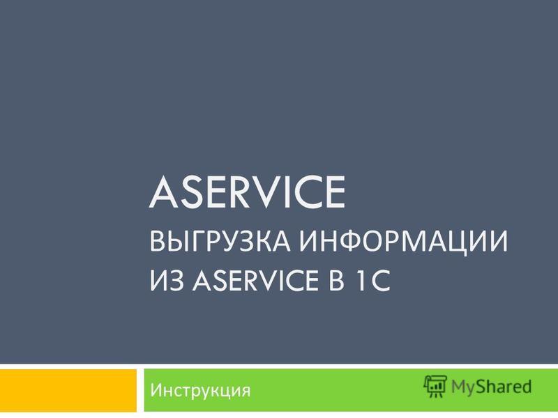 ASERVICE ВЫГРУЗКА ИНФОРМАЦИИ ИЗ ASERVICE В 1C Инструкция
