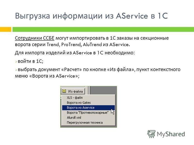 Выгрузка информации из AService в 1C Сотрудники ССБЕ могут импортировать в 1 С заказы на секционные ворота серии Trend, ProTrend, AluTrend из AService. Для импорта изделий из AService в 1C необходимо : войти в 1 С ; выбрать документ « Расчет » по кно