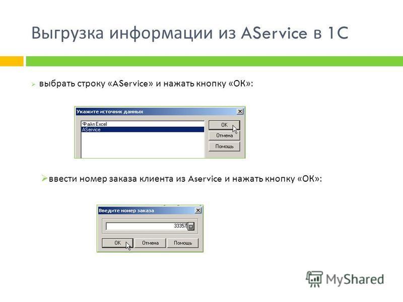 Выгрузка информации из AService в 1C выбрать строку «AService» и нажать кнопку « ОК »: ввести номер заказа клиента из Aservice и нажать кнопку « ОК »: