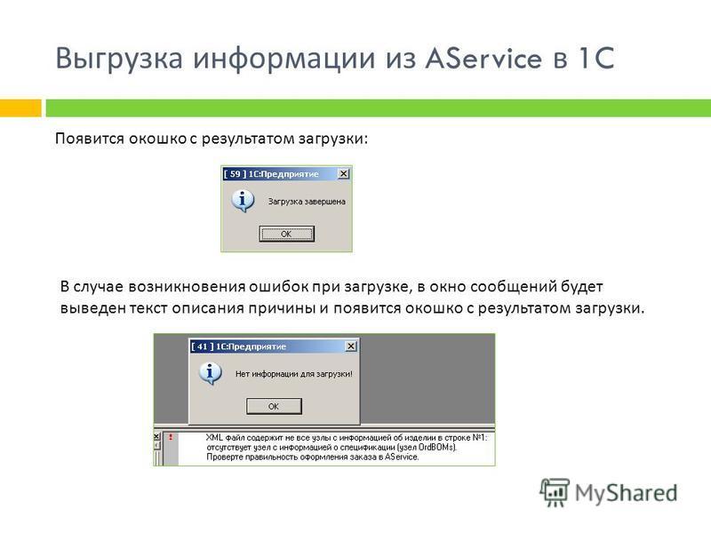 Выгрузка информации из AService в 1C Появится окошко с результатом загрузки : В случае возникновения ошибок при загрузке, в окно сообщений будет выведен текст описания причины и появится окошко с результатом загрузки.