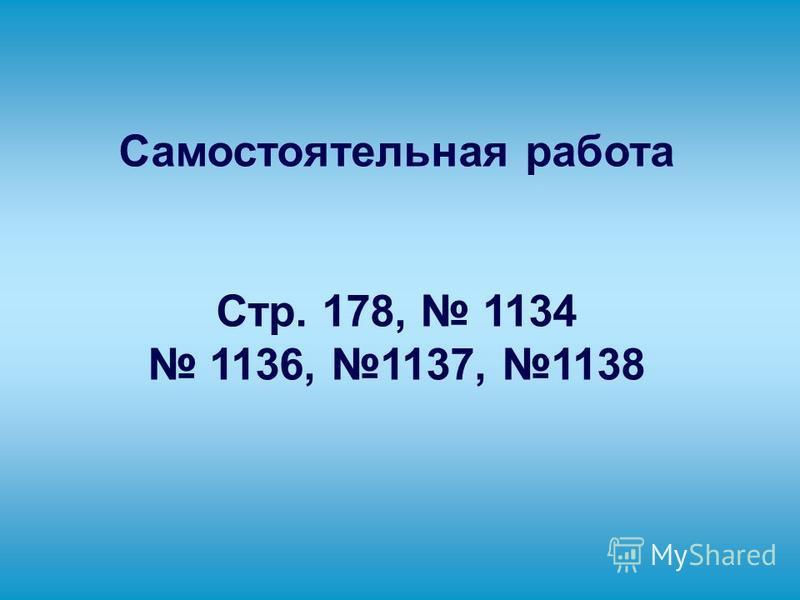 Самостоятельная работа Стр. 178, 1134 1136, 1137, 1138