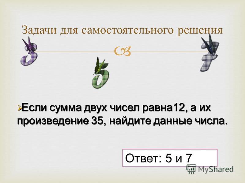 Задачи для самостоятельного решения Если сумма двух чисел равна 12, а их произведение 35, найдите данные числа. Если сумма двух чисел равна 12, а их произведение 35, найдите данные числа. Ответ: 5 и 7