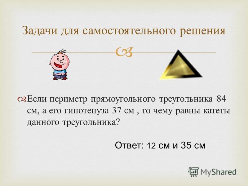 Если периметр прямоугольного треугольника 84 см, а его гипотенуза 37 см, то чему равны катеты данного треугольника ? Задачи для самостоятельного решения Ответ: 12 см и 35 см