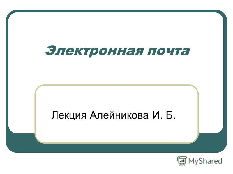 Электронная почта Лекция Алейникова И. Б.