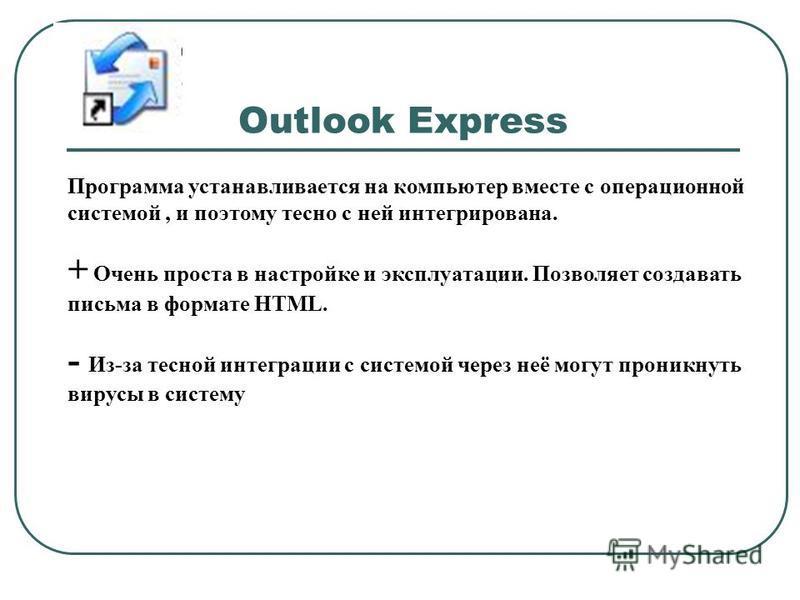 Outlook Express Программа устанавливается на компьютер вместе с операционной системой, и поэтому тесно с ней интегрирована. + Очень проста в настройке и эксплуатации. Позволяет создавать письма в формате HTML. - Из-за тесной интеграции с системой чер