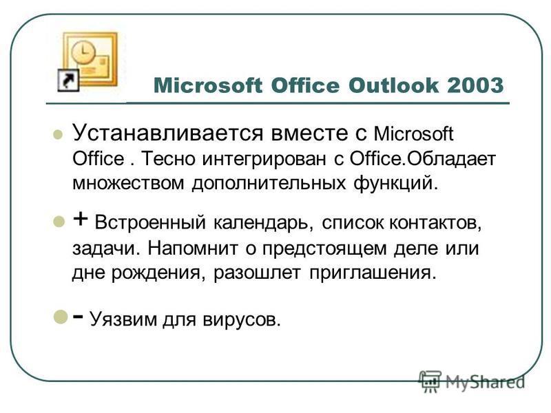 Устанавливается вместе с Microsoft Office. Тесно интегрирован с Office.Обладает множеством дополнительных функций. + Встроенный календарь, список контактов, задачи. Напомнит о предстоящем деле или дне рождения, разошлет приглашения. - Уязвим для виру