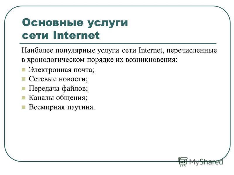 Основные услуги сети Internet Наиболее популярные услуги сети Internet, перечисленные в хронологическом порядке их возникновения: n Электронная почта; n Сетевые новости; n Передача файлов; n Каналы общения; n Всемирная паутина.