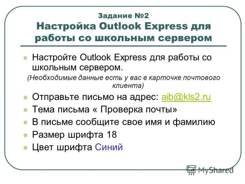 Задание 2 Настройка Outlook Express для работы со школьным сервером Настройте Outlook Express для работы со школьным сервером. (Необходимые данные есть у вас в карточке почтового клиента) Отправьте письмо на адрес: aib@kls2.ruaib@kls2. ru Тема письма