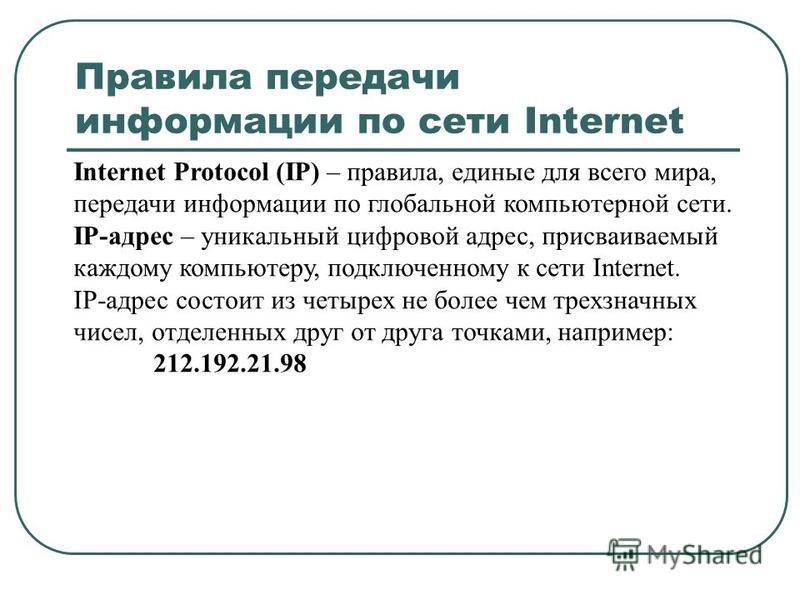 Правила передачи информации по сети Internet Internet Protocol (IP) – правила, единые для всего мира, передачи информации по глобальной компьютерной сети. IP-адрес – уникальный цифровой адрес, присваиваемый каждому компьютеру, подключенному к сети In