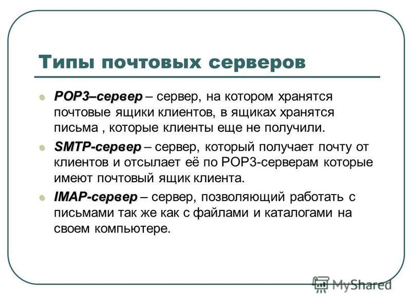 Типы почтовых серверов POP3–сервер POP3–сервер – сервер, на котором хранятся почтовые ящики клиентов, в ящиках хранятся письма, которые клиенты еще не получили. SMTP-сервер SMTP-сервер – сервер, который получает почту от клиентов и отсылает её по POP