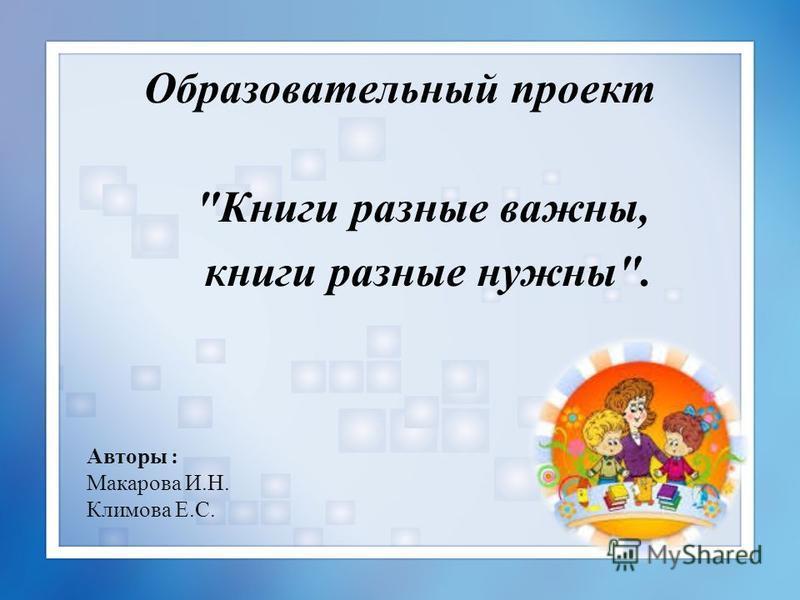 Авторы : Макарова И.Н. Климова Е.С. Образовательный проект Книги разные важны, книги разные нужны.