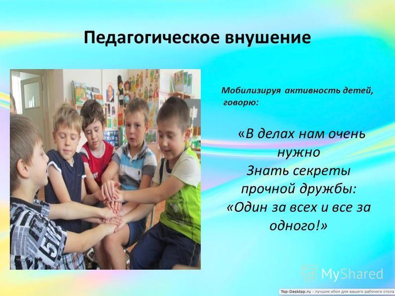 Педагогическое внушение «В делах нам очень нужно Знать секреты прочной дружбы: «Один за всех и все за одного!» Мобилизируя активность детей, говорю: