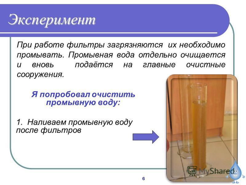 Эксперимент При работе фильтры загрязняются их необходимо промывать. Промывная вода отдельно очищается и вновь подаётся на главные очистные сооружения. Я попробовал очистить промывную воду: 1. Наливаем промывную воду после фильтров 6