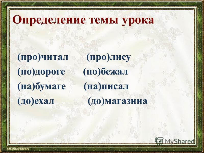 Определение темы урока (про)читал (про)лису (по)дороге (по)бежал (на)бумаге (на)писал (до)ехал (до)магазина