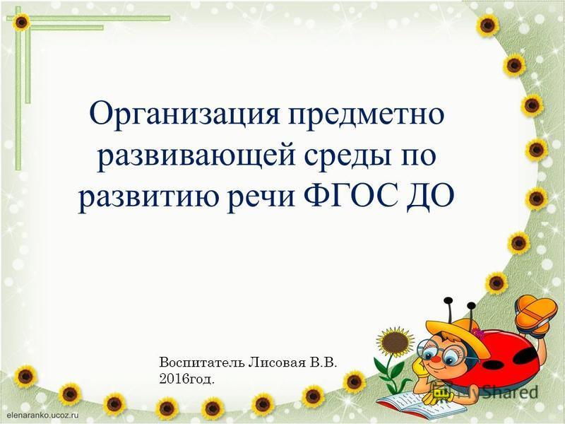 Организация предметно развивающей среды по развитию речи ФГОС ДО Воспитатель Лисовая В.В. 2016 год.