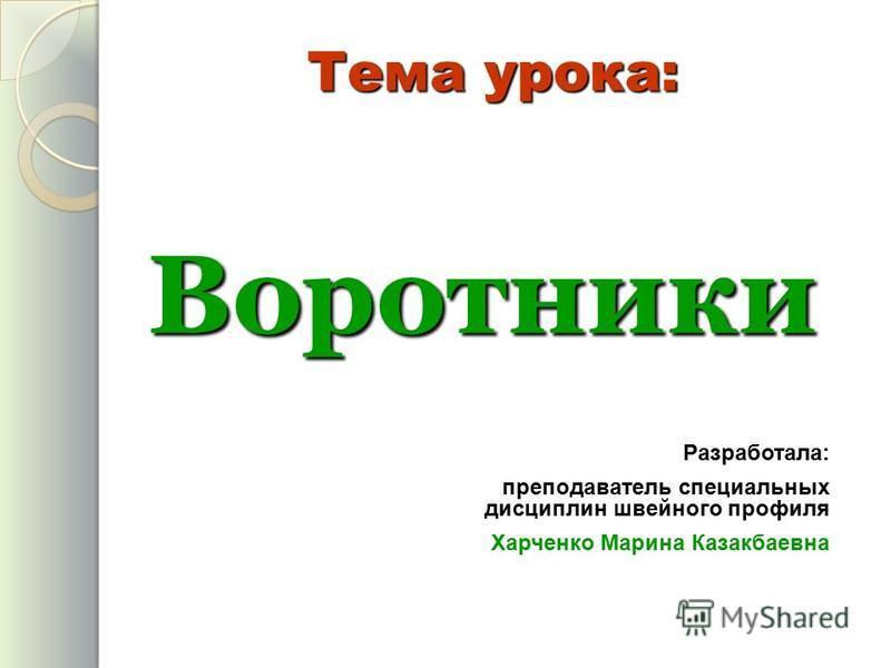 Воротники Тема урока: Разработала: преподаватель специальных дисциплин швейного профиля Харченко Марина Казакбаевна