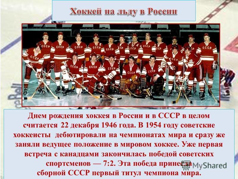 Днем рождения хоккея в России и в СССР в целом считается 22 декабря 1946 года. В 1954 году советские хоккеисты дебютировали на чемпионатах мира и сразу же заняли ведущее положение в мировом хоккее. Уже первая встреча с канадцами закончилась победой с
