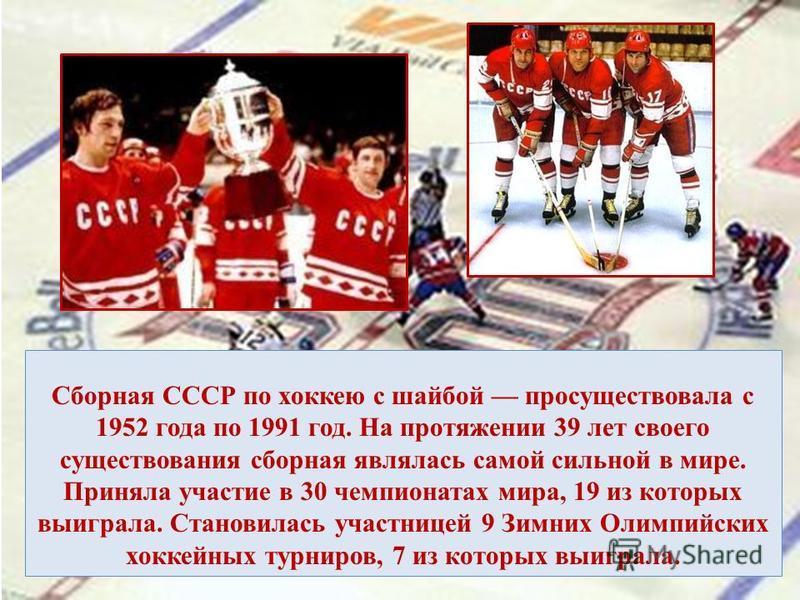Сборная СССР по хоккею с шайбой просуществовала с 1952 года по 1991 год. На протяжении 39 лет своего существования сборная являлась самой сильной в мире. Приняла участие в 30 чемпионатах мира, 19 из которых выиграла. Становилась участницей 9 Зимних О