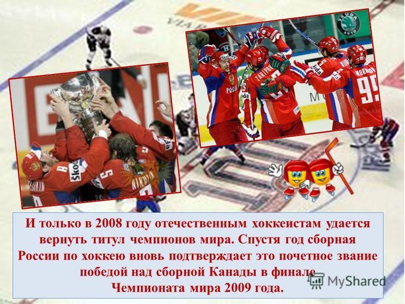 И только в 2008 году отечественным хоккеистам удается вернуть титул чемпионов мира. Спустя год сборная России по хоккею вновь подтверждает это почетное звание победой над сборной Канады в финале Чемпионата мира 2009 года.