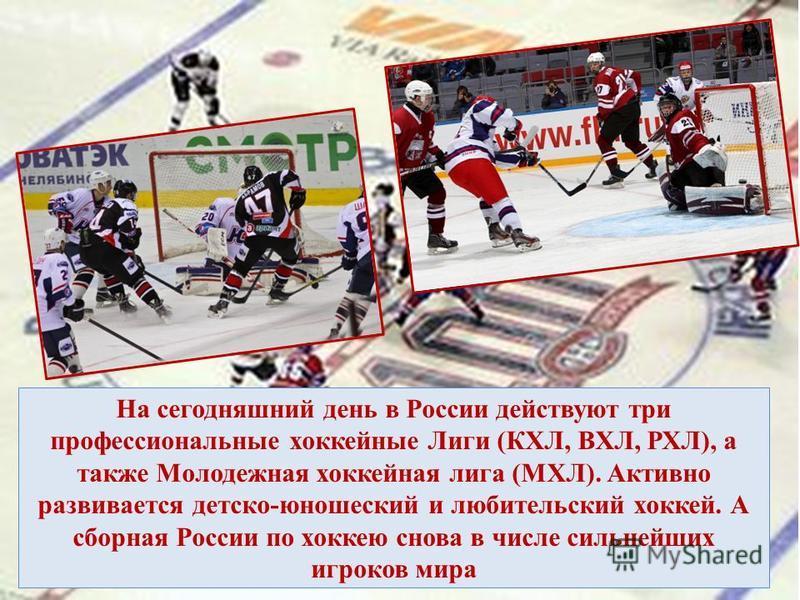 На сегодняшний день в России действуют три профессиональные хоккейные Лиги (КХЛ, ВХЛ, РХЛ), а также Молодежная хоккейная лига (МХЛ). Активно развивается детско-юношеский и любительский хоккей. А сборная России по хоккею снова в числе сильнейших игрок