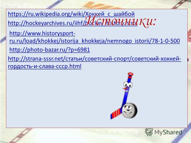https://ru.wikipedia.org/wiki/Хоккей_с_шайбой http://hockeyarchives.ru/iihf/hockey_history.html http://www.historysport- ru.ru/load/khokkej/istorija_khokkeja/nemnogo_istorii/78-1-0-500 http://photo-bazar.ru/?p=6981 http://strana-sssr.net/статьи/совет