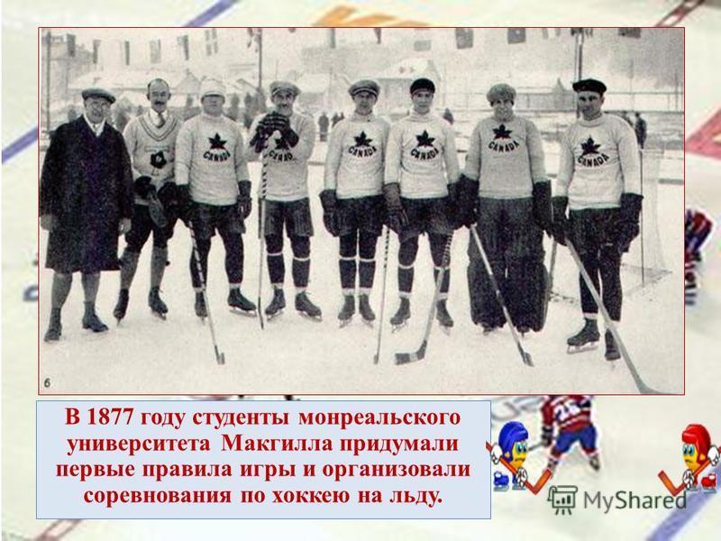 В 1877 году студенты монреальского университета Макгилла придумали первые правила игры и организовали соревнования по хоккею на льду.