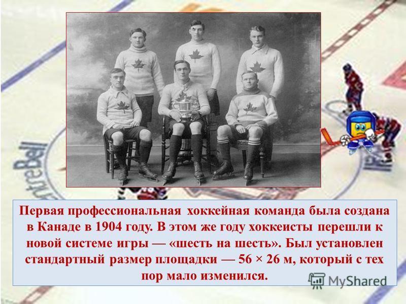 Первая профессиональная хоккейная команда была создана в Канаде в 1904 году. В этом же году хоккеисты перешли к новой системе игры «шесть на шесть». Был установлен стандартный размер площадки 56 × 26 м, который с тех пор мало изменился.