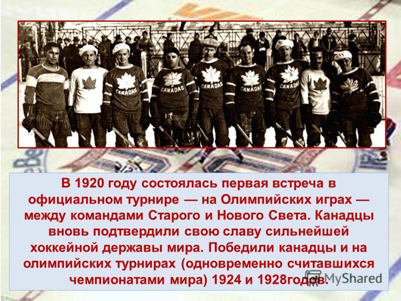В 1920 году состоялась первая встреча в официальном турнире на Олимпийских играх между командами Старого и Нового Света. Канадцы вновь подтвердили свою славу сильнейшей хоккейной державы мира. Победили канадцы и на олимпийских турнирах (одновременно