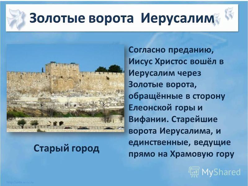 Согласно преданию, Иисус Христос вошёл в Иерусалим через Золотые ворота, обращённые в сторону Елеонской горы и Вифании. Старейшие ворота Иерусалима, и единственные, ведущие прямо на Храмовую гору Старый город