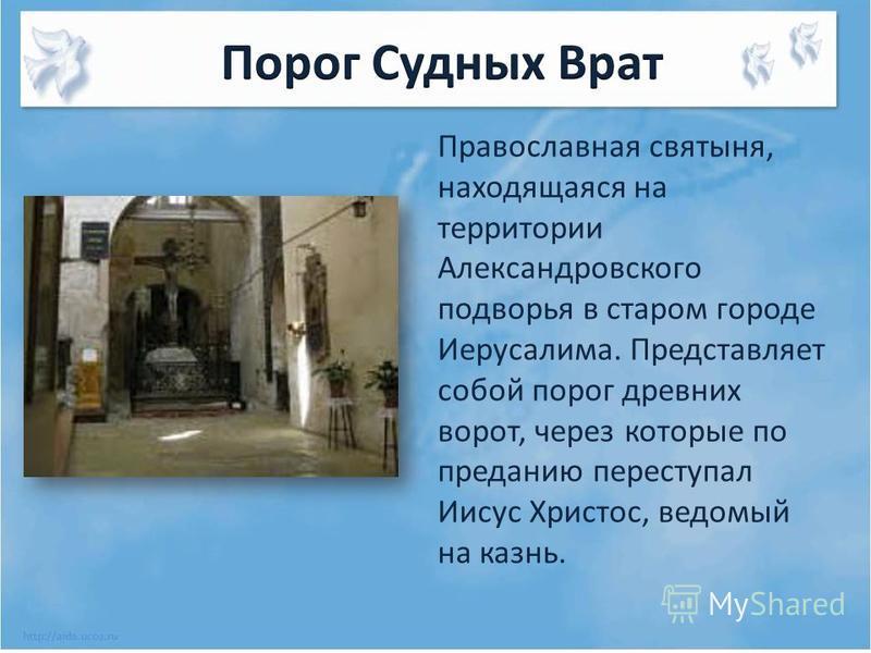 Православная святыня, находящаяся на территории Александровского подворья в старом городе Иерусалима. Представляет собой порог древних ворот, через которые по преданию переступал Иисус Христос, ведомый на казнь.